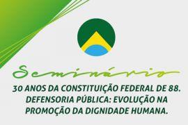 """Seminário """"30 anos da Constituição Federal de 88. Defensoria Pública: evolução na promoção da dignidade humana"""""""